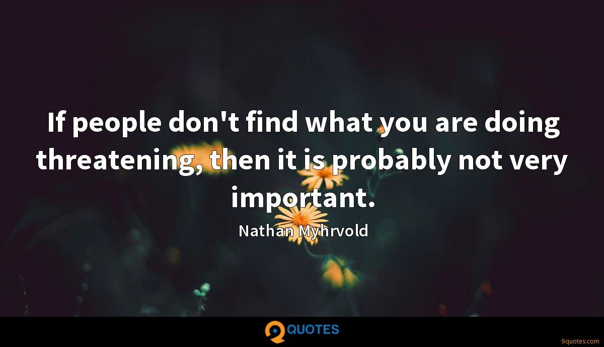 If people don't find what you are doing threatening, then it is probably not very important.