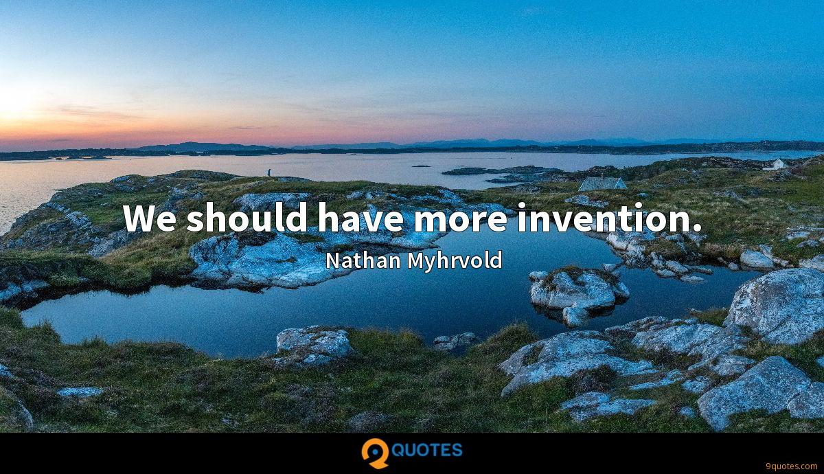 We should have more invention.