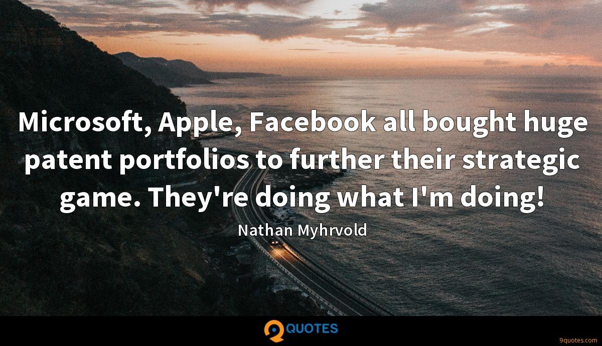Microsoft, Apple, Facebook all bought huge patent portfolios to further their strategic game. They're doing what I'm doing!
