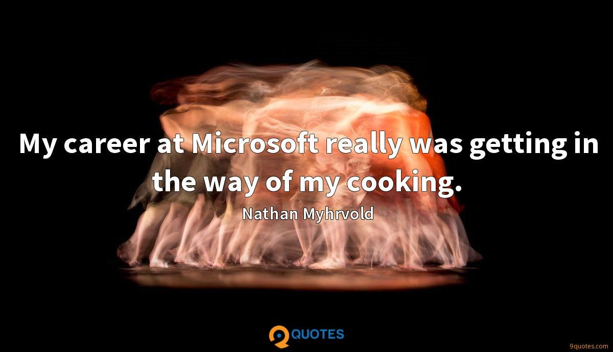 My career at Microsoft really was getting in the way of my cooking.