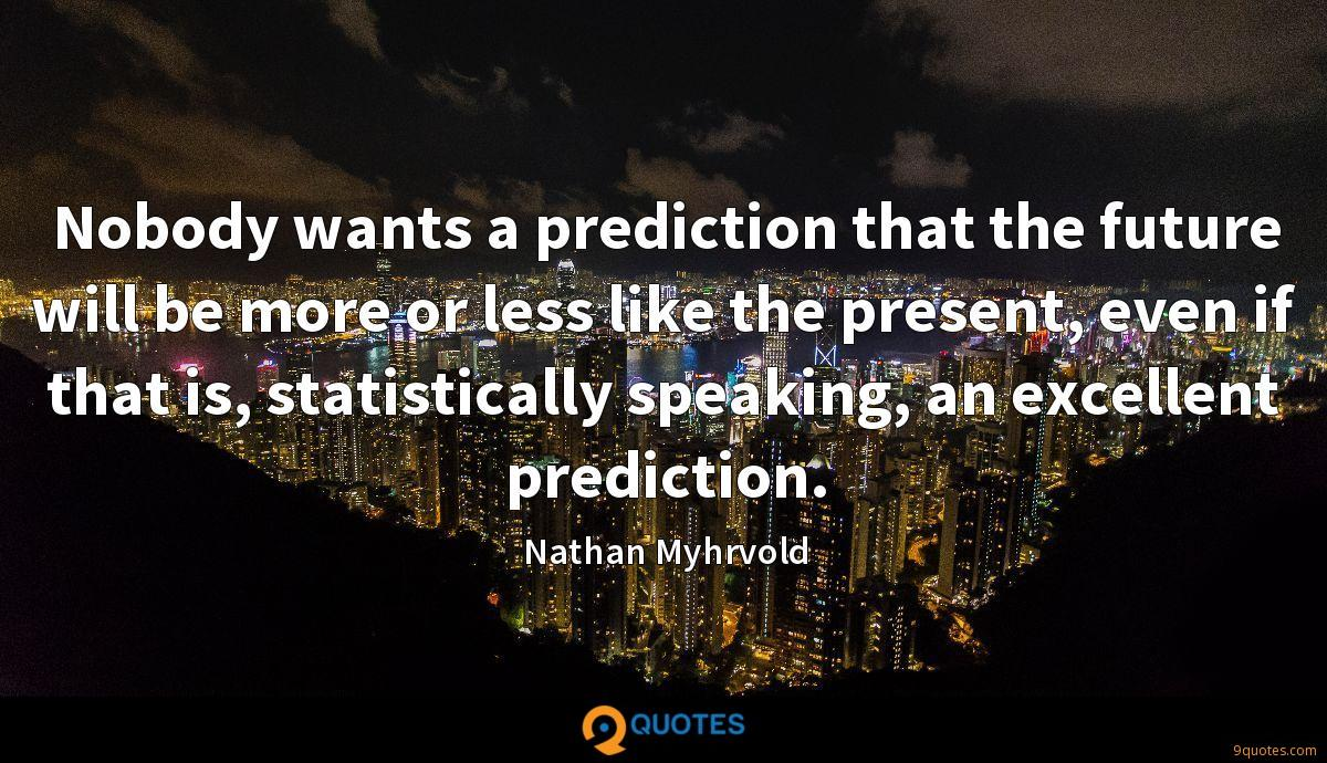 Nobody wants a prediction that the future will be more or less like the present, even if that is, statistically speaking, an excellent prediction.