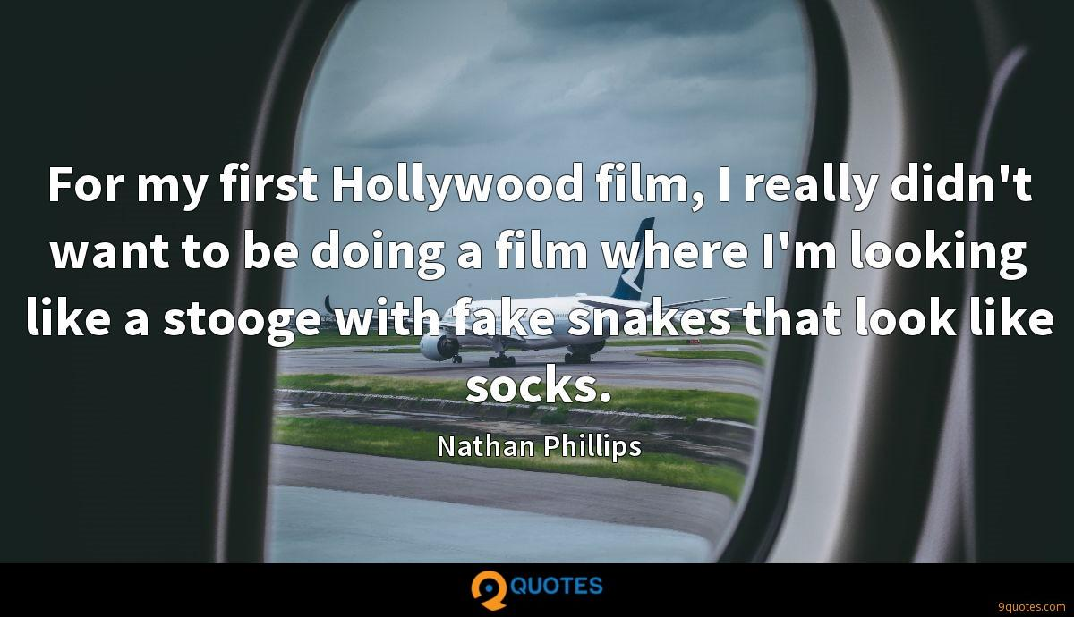 For my first Hollywood film, I really didn't want to be doing a film where I'm looking like a stooge with fake snakes that look like socks.
