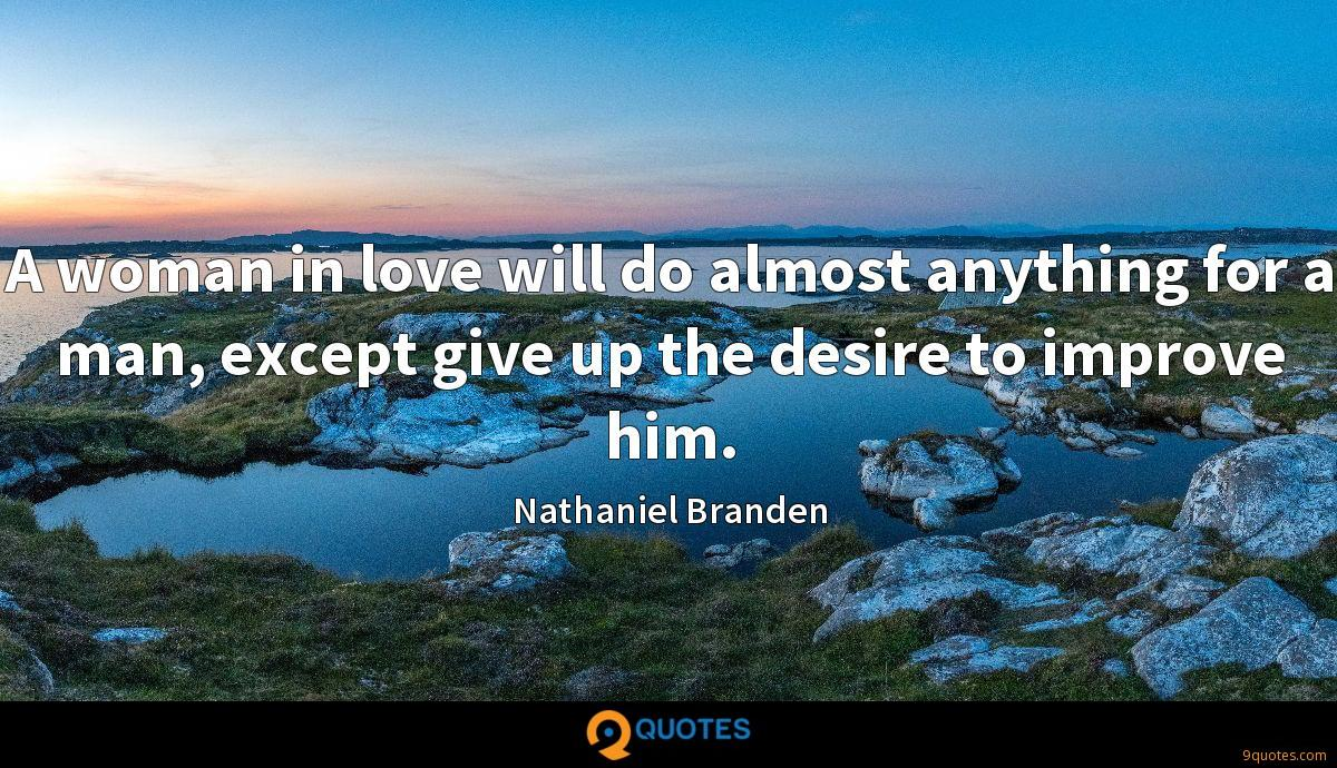 A woman in love will do almost anything for a man, except give up the desire to improve him.