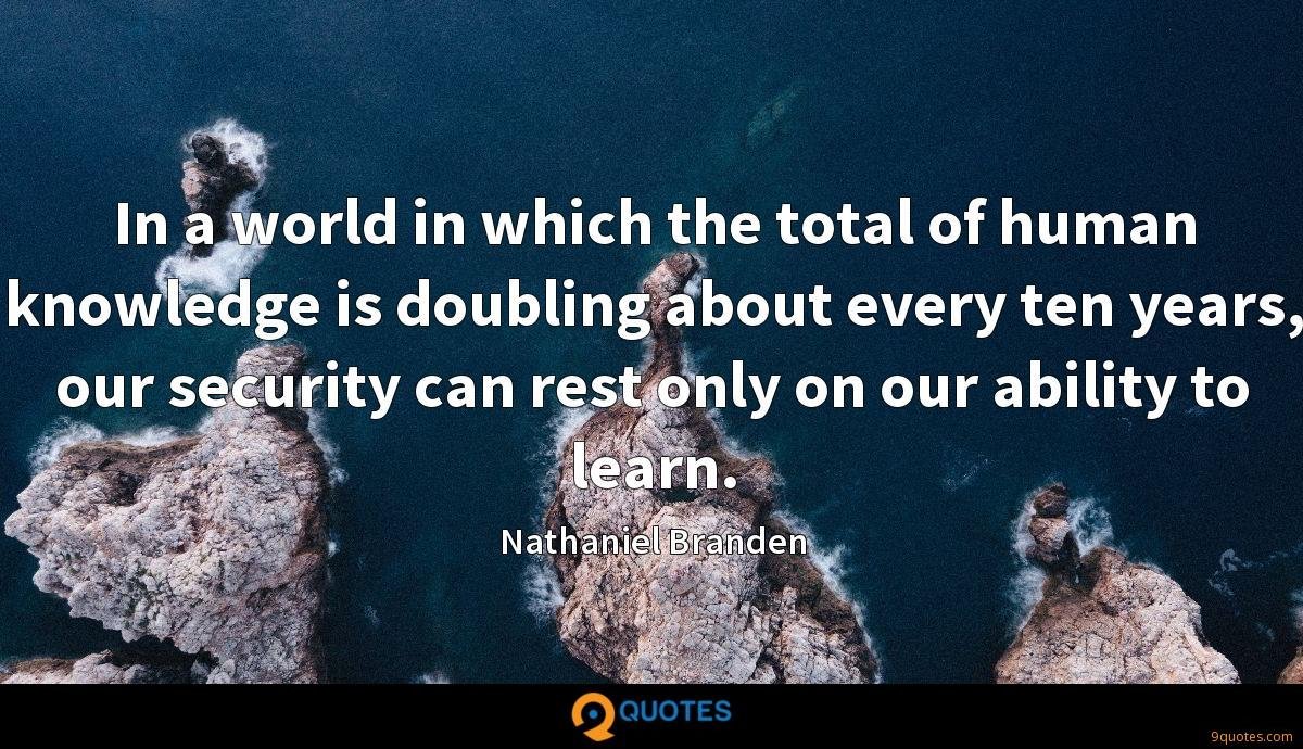 In a world in which the total of human knowledge is doubling about every ten years, our security can rest only on our ability to learn.