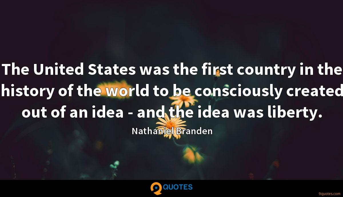 The United States was the first country in the history of the world to be consciously created out of an idea - and the idea was liberty.