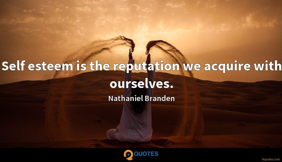 Self esteem is the reputation we acquire with ourselves.