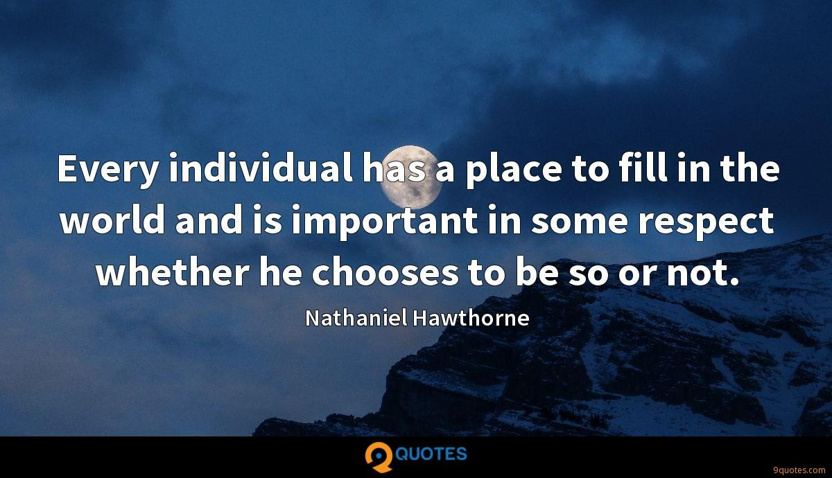 Every individual has a place to fill in the world and is important in some respect whether he chooses to be so or not.
