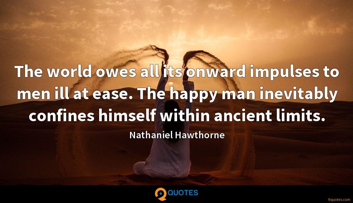 The world owes all its onward impulses to men ill at ease. The happy man inevitably confines himself within ancient limits.