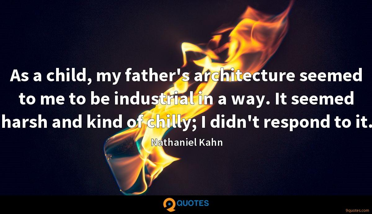 As a child, my father's architecture seemed to me to be industrial in a way. It seemed harsh and kind of chilly; I didn't respond to it.