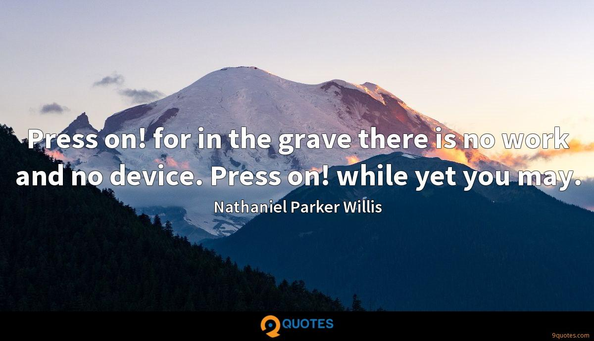 Press on! for in the grave there is no work and no device. Press on! while yet you may.