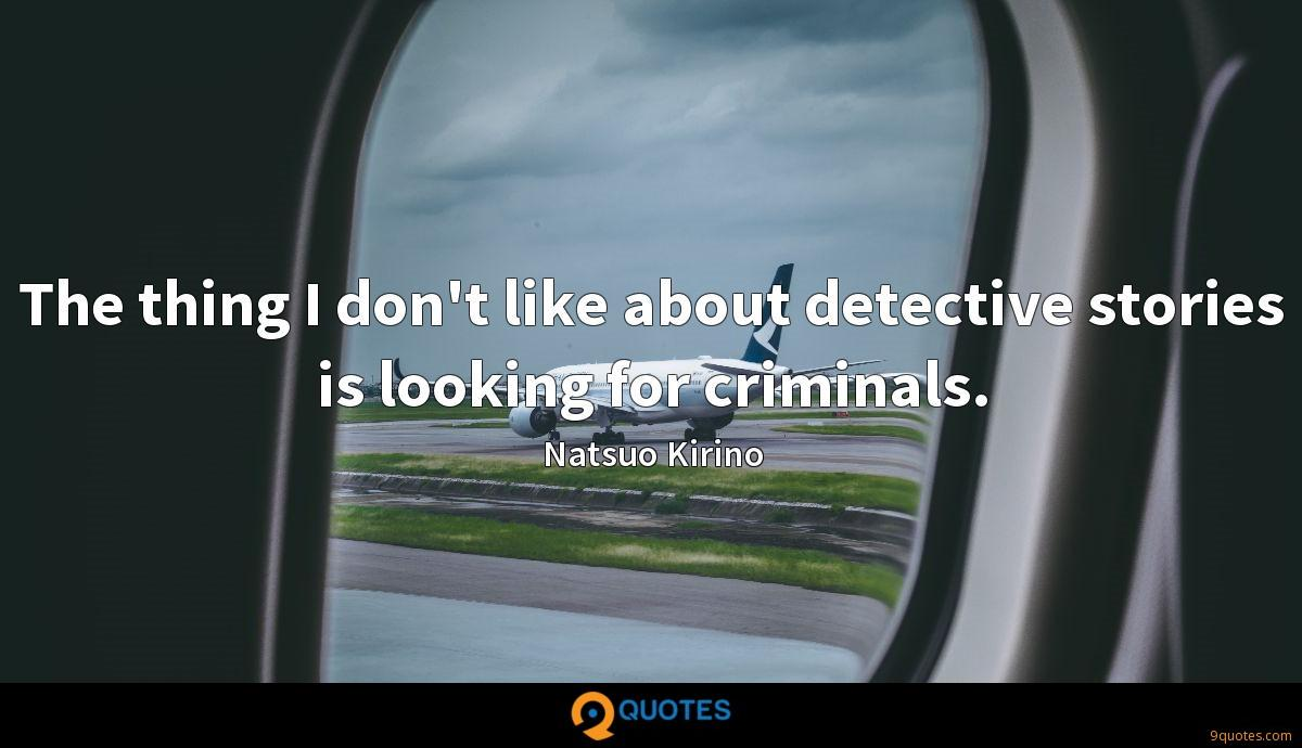 The thing I don't like about detective stories is looking for criminals.