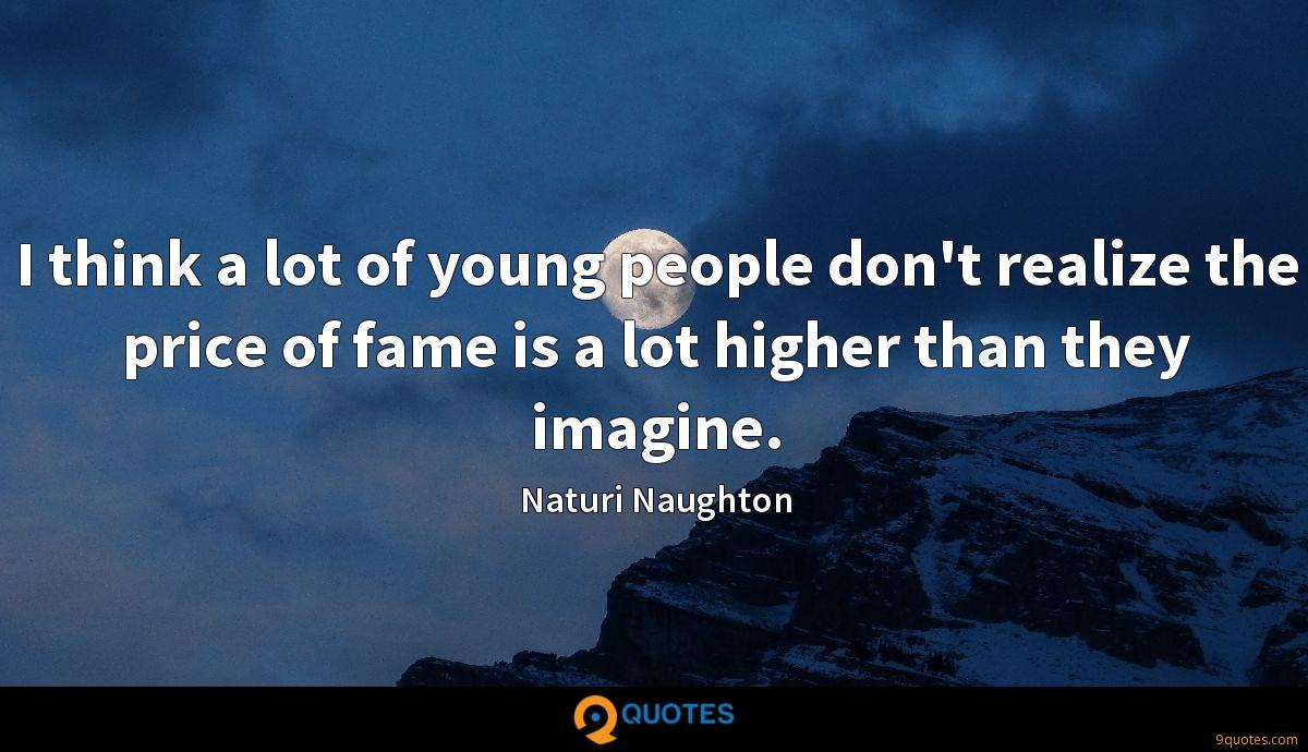 I think a lot of young people don't realize the price of fame is a lot higher than they imagine.