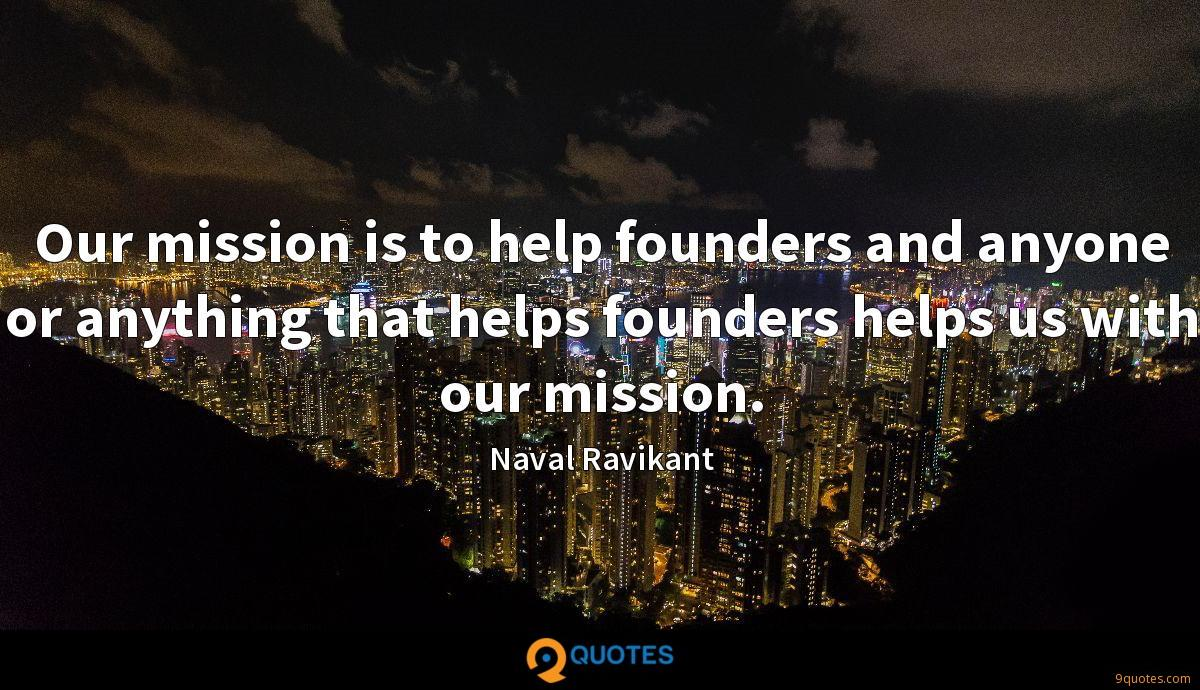 Our mission is to help founders and anyone or anything that helps founders helps us with our mission.