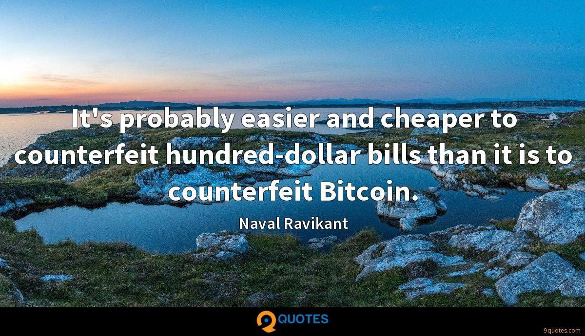 It's probably easier and cheaper to counterfeit hundred-dollar bills than it is to counterfeit Bitcoin.
