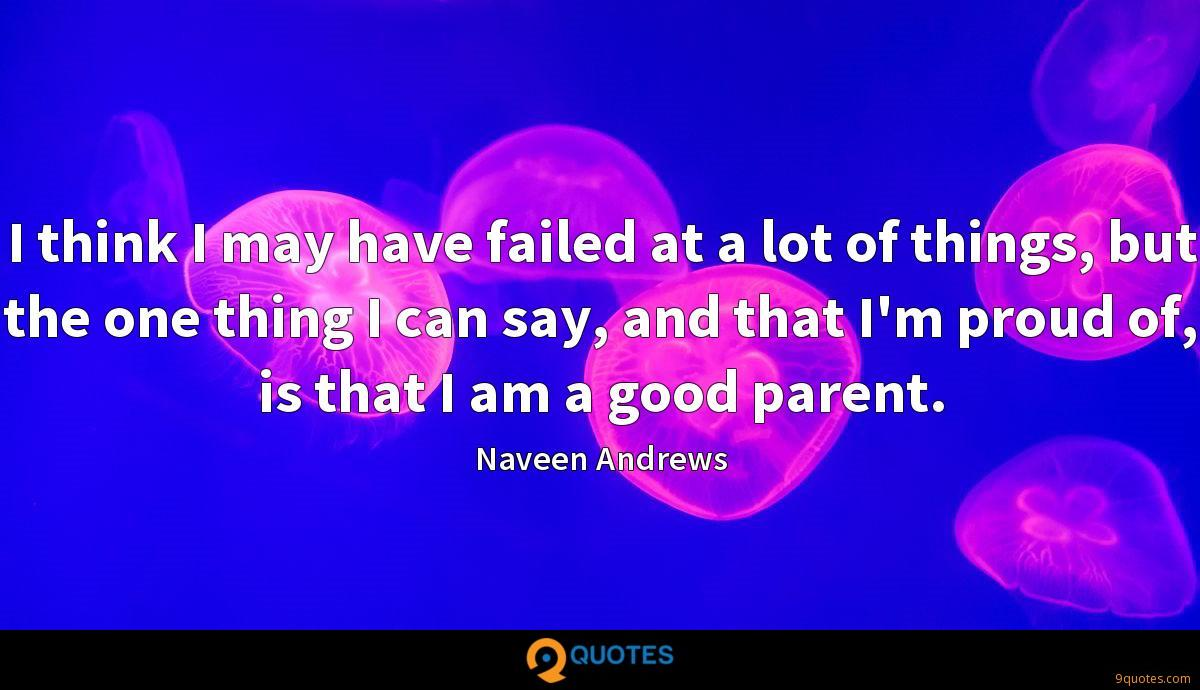 I think I may have failed at a lot of things, but the one thing I can say, and that I'm proud of, is that I am a good parent.