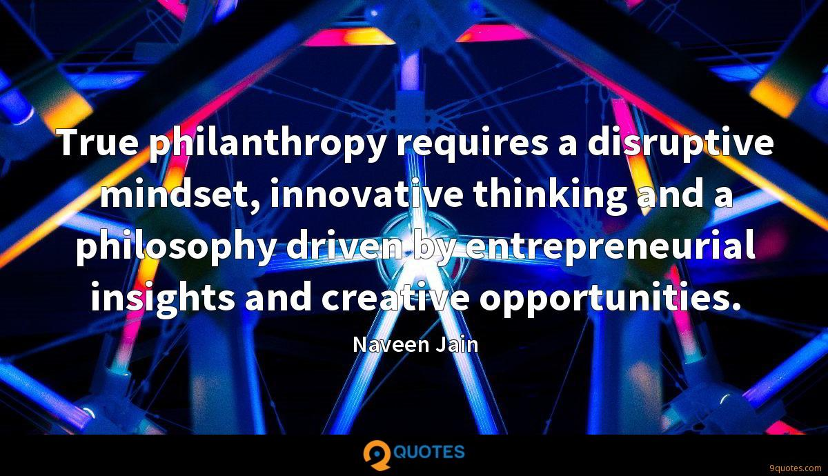 True philanthropy requires a disruptive mindset, innovative thinking and a philosophy driven by entrepreneurial insights and creative opportunities.
