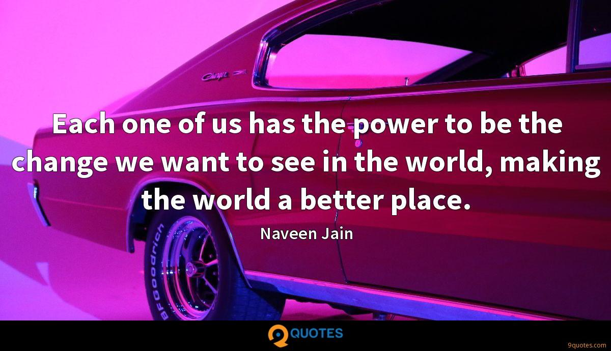 Each one of us has the power to be the change we want to see in the world, making the world a better place.