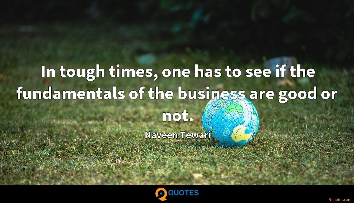 In tough times, one has to see if the fundamentals of the business are good or not.