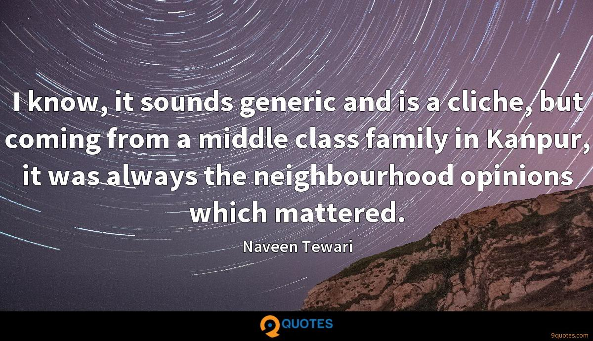 I know, it sounds generic and is a cliche, but coming from a middle class family in Kanpur, it was always the neighbourhood opinions which mattered.