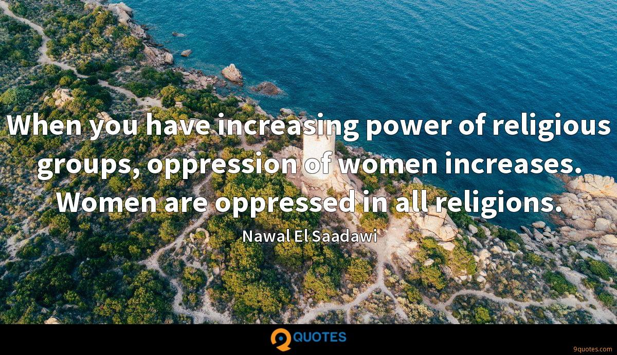When you have increasing power of religious groups, oppression of women increases. Women are oppressed in all religions.