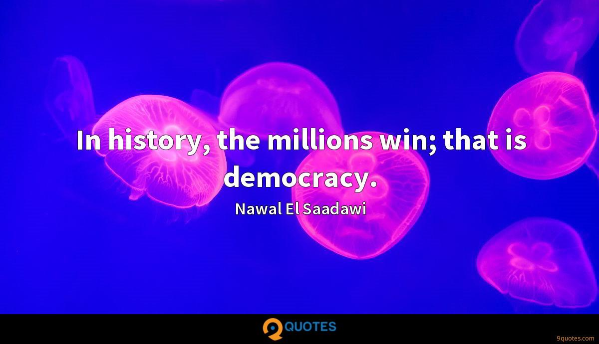 In history, the millions win; that is democracy.