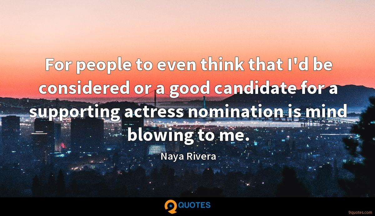 For people to even think that I'd be considered or a good candidate for a supporting actress nomination is mind blowing to me.