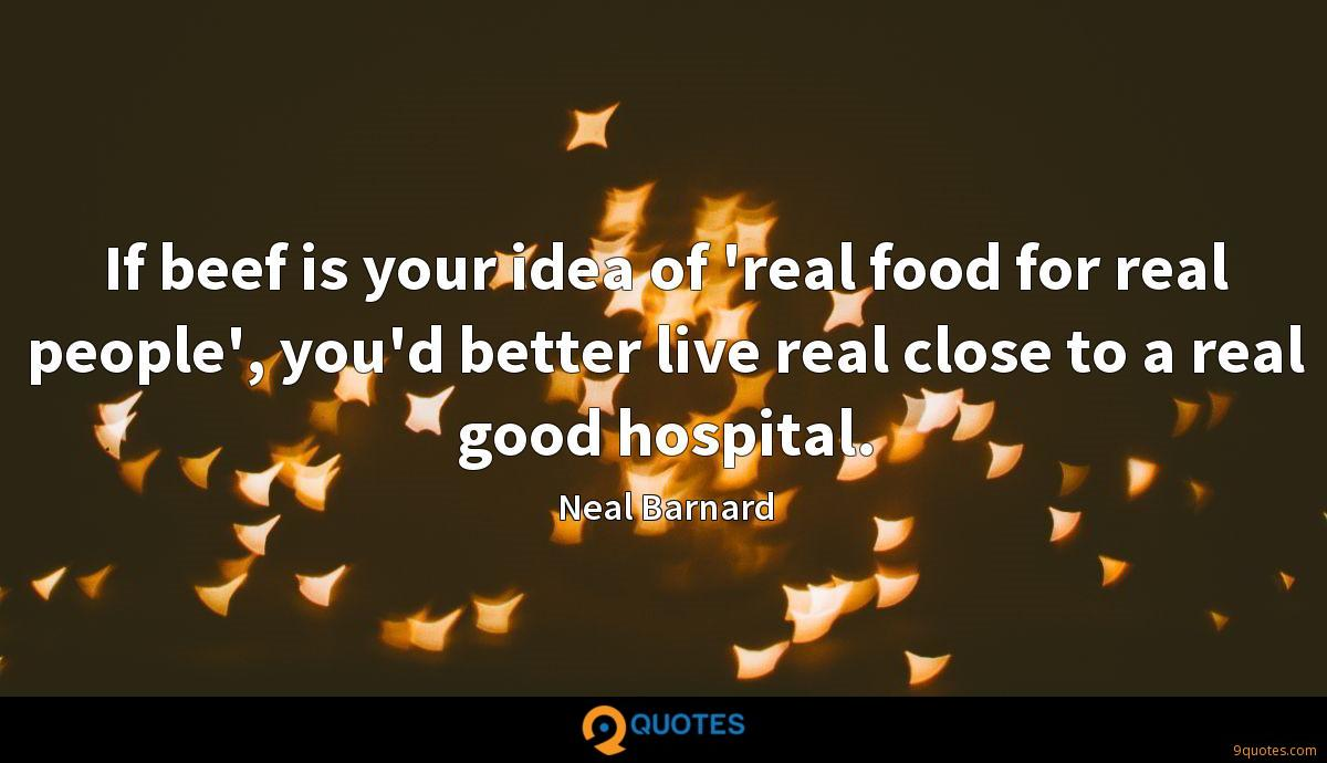 If beef is your idea of 'real food for real people', you'd better live real close to a real good hospital.