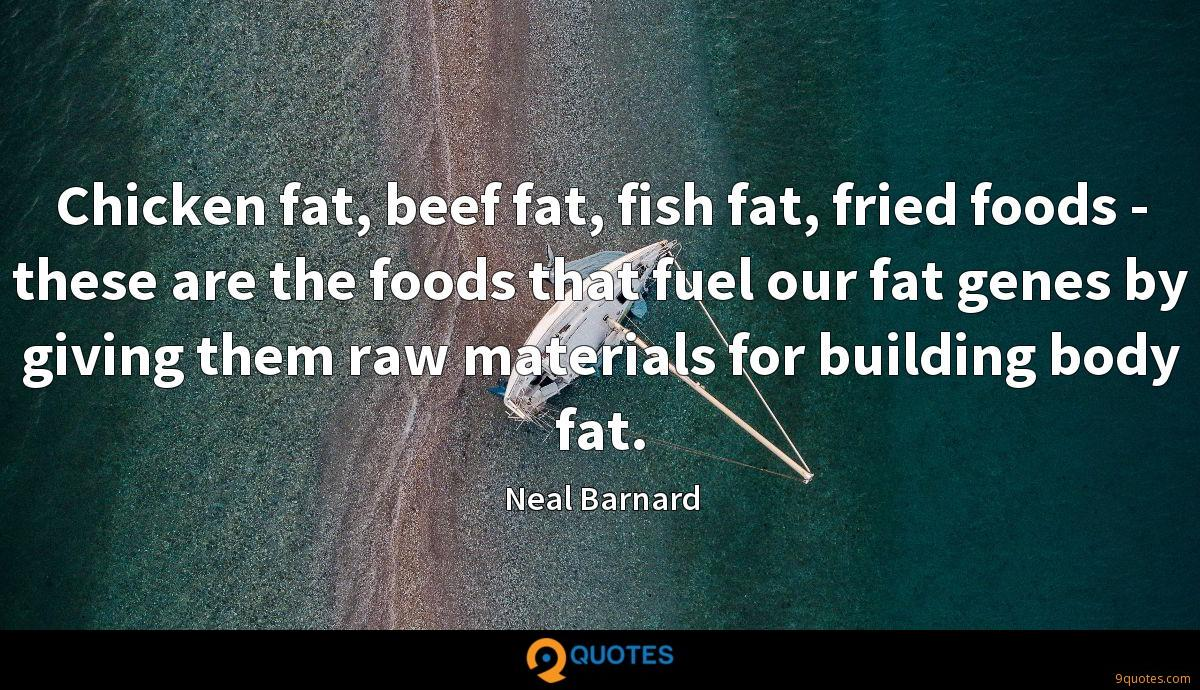 Chicken fat, beef fat, fish fat, fried foods - these are the foods that fuel our fat genes by giving them raw materials for building body fat.
