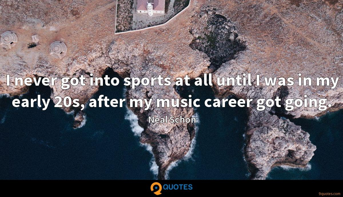 I never got into sports at all until I was in my early 20s, after my music career got going.