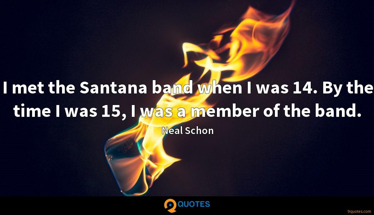 I met the Santana band when I was 14. By the time I was 15, I was a member of the band.