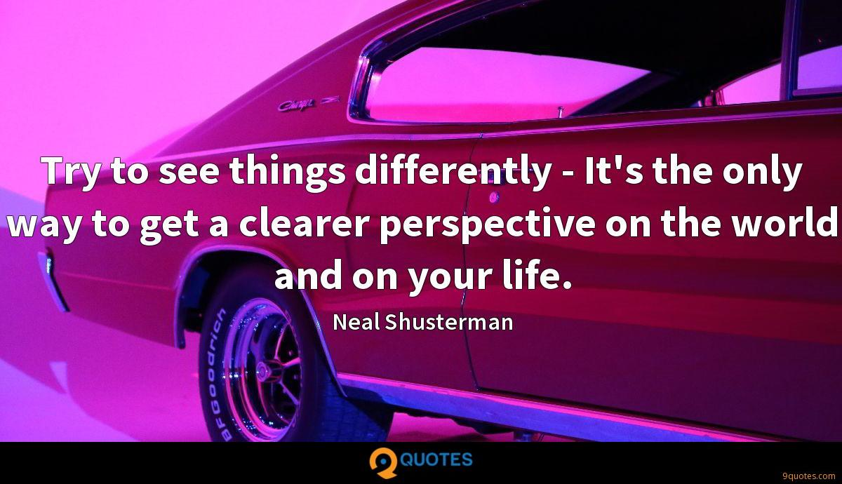Try to see things differently - It's the only way to get a clearer perspective on the world and on your life.