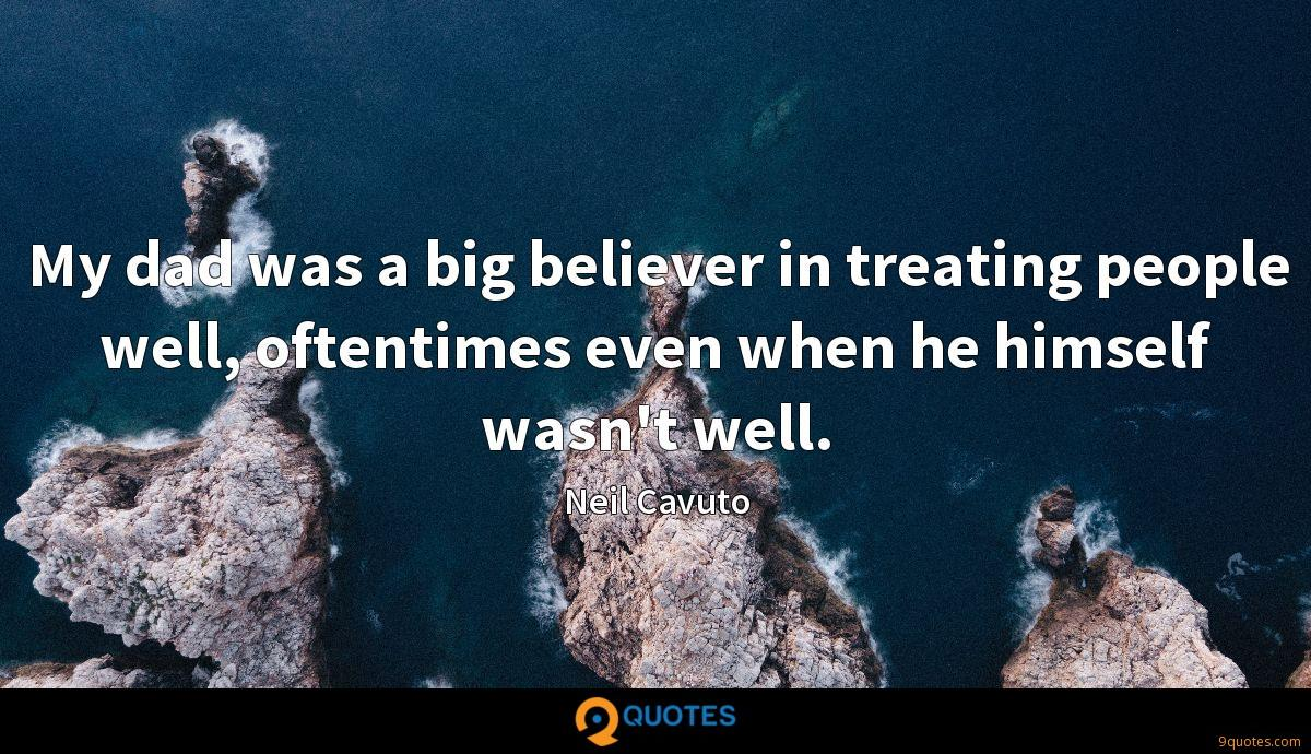 My dad was a big believer in treating people well, oftentimes even when he himself wasn't well.