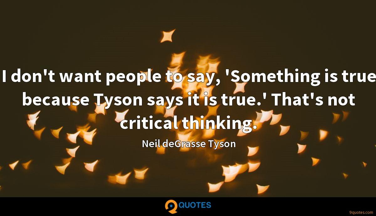 I don't want people to say, 'Something is true because Tyson says it is true.' That's not critical thinking.