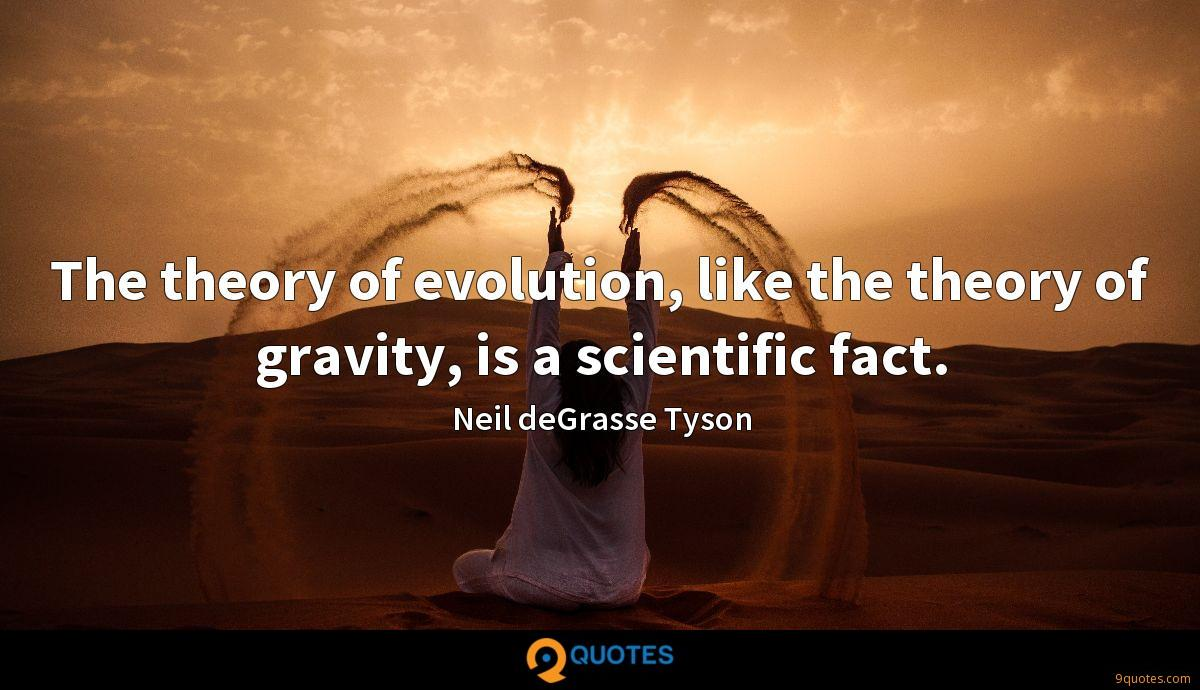 The theory of evolution, like the theory of gravity, is a scientific fact.