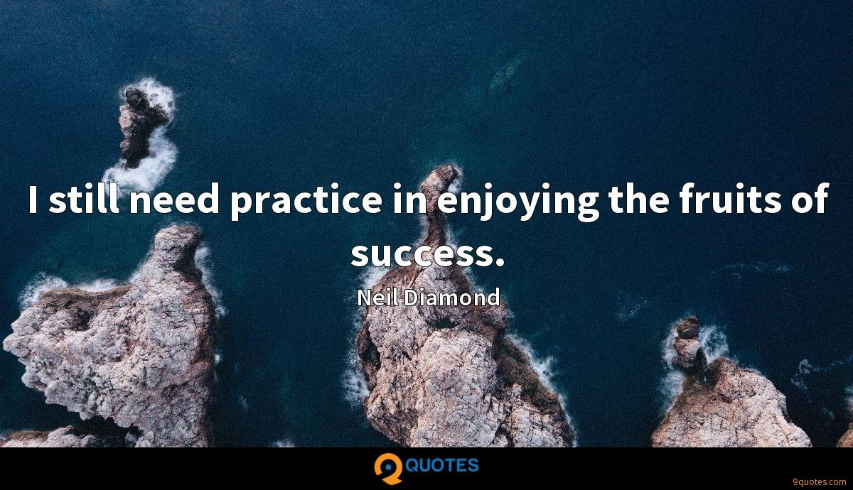 I still need practice in enjoying the fruits of success.