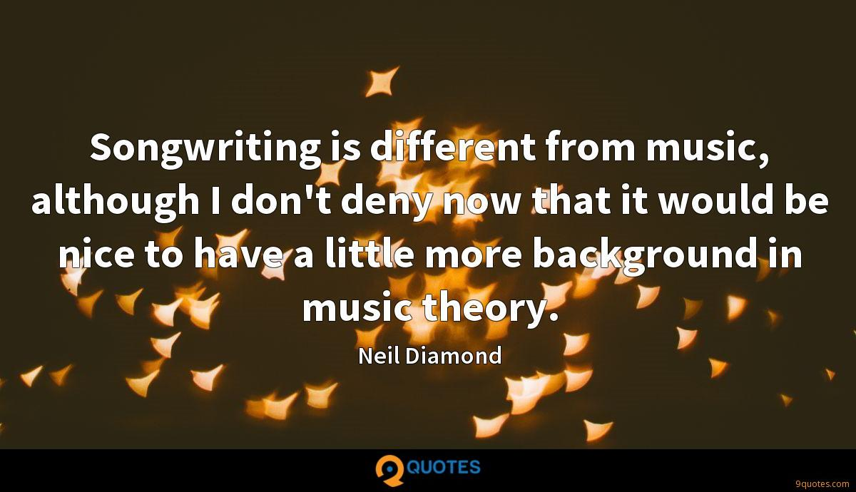 Songwriting is different from music, although I don't deny now that it would be nice to have a little more background in music theory.