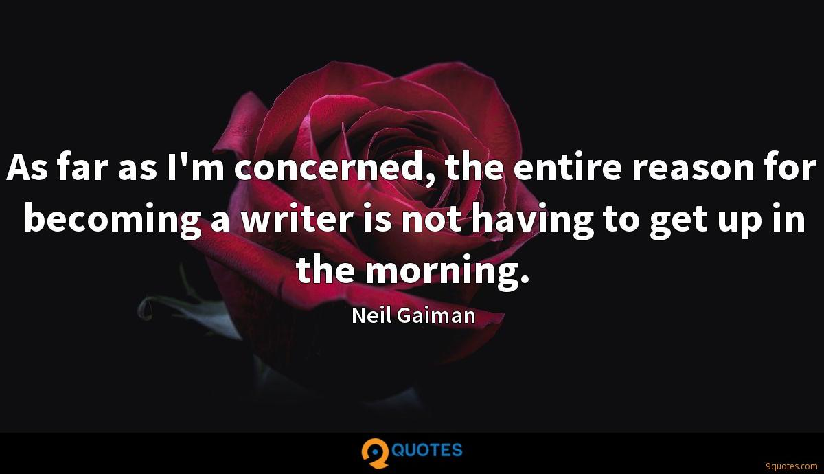 As far as I'm concerned, the entire reason for becoming a writer is not having to get up in the morning.