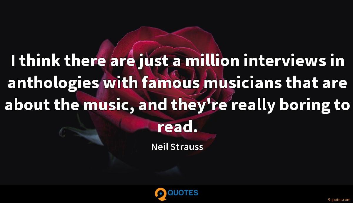 I think there are just a million interviews in anthologies with famous musicians that are about the music, and they're really boring to read.