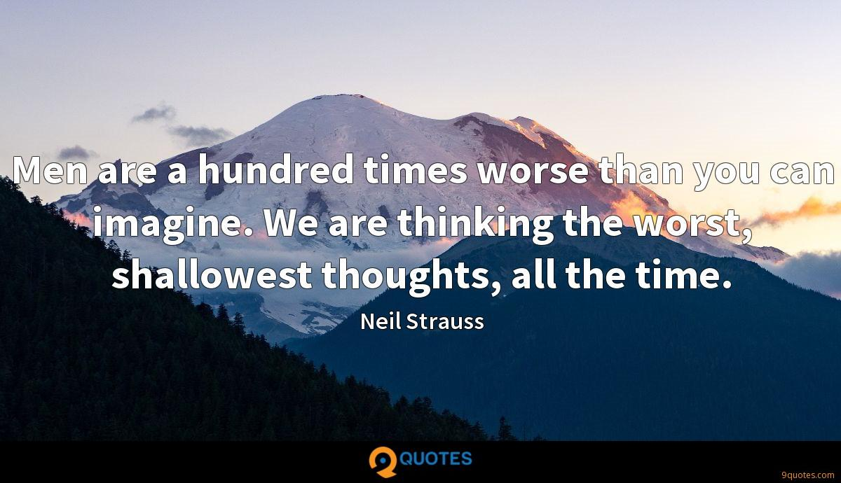 Men are a hundred times worse than you can imagine. We are thinking the worst, shallowest thoughts, all the time.