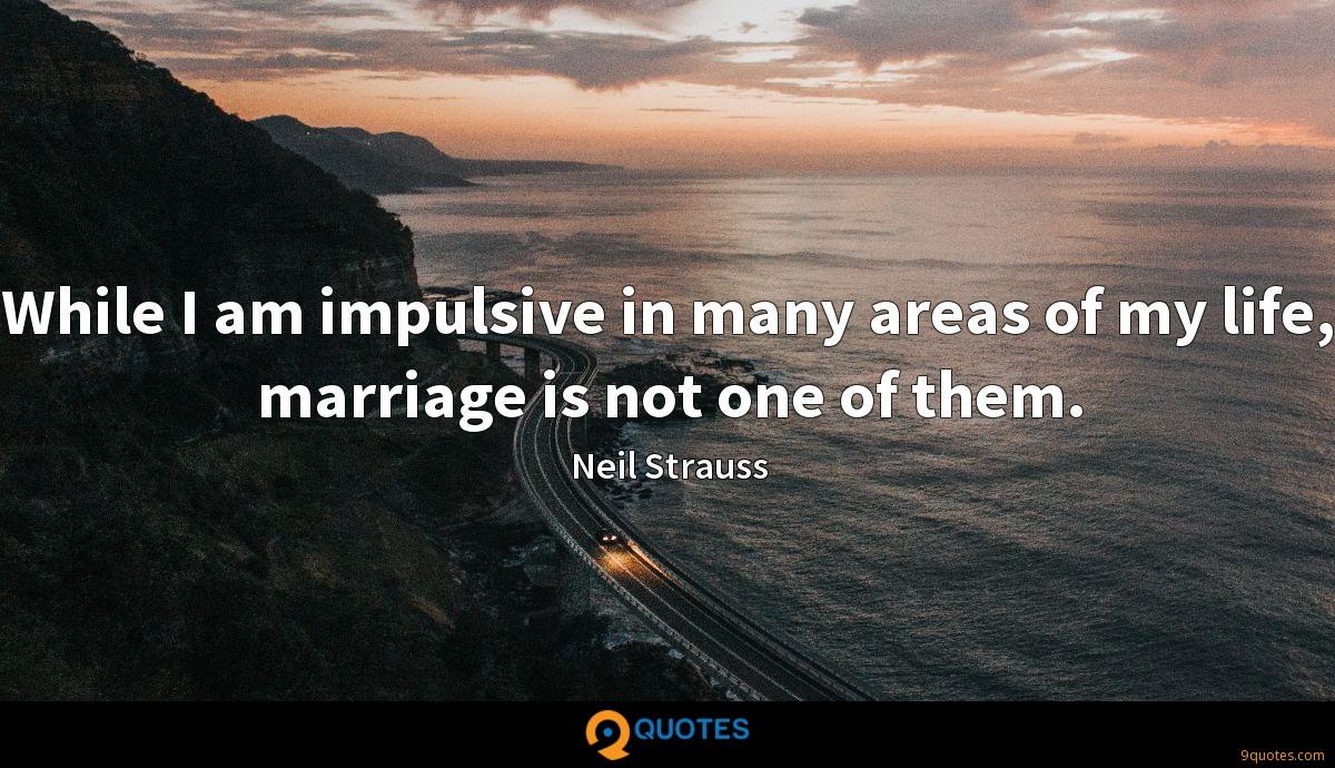 While I am impulsive in many areas of my life, marriage is not one of them.