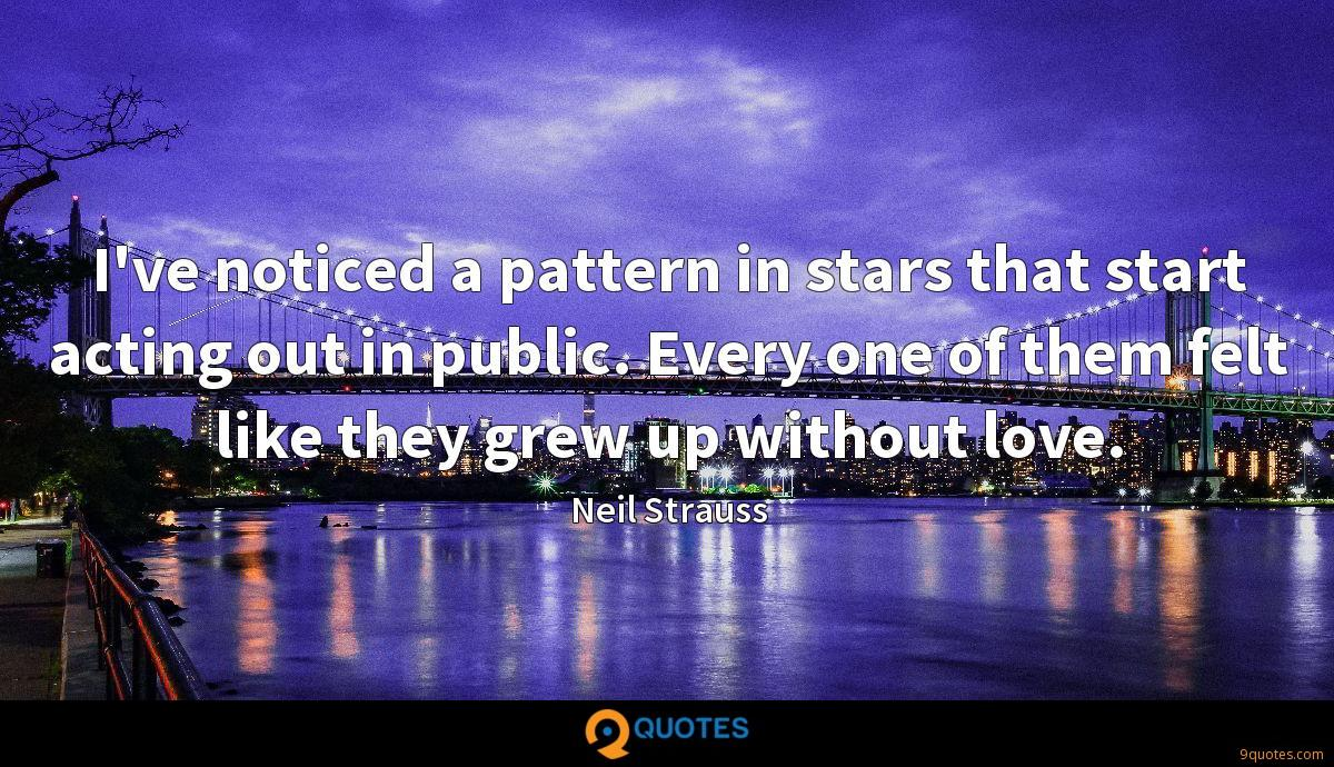 I've noticed a pattern in stars that start acting out in public. Every one of them felt like they grew up without love.