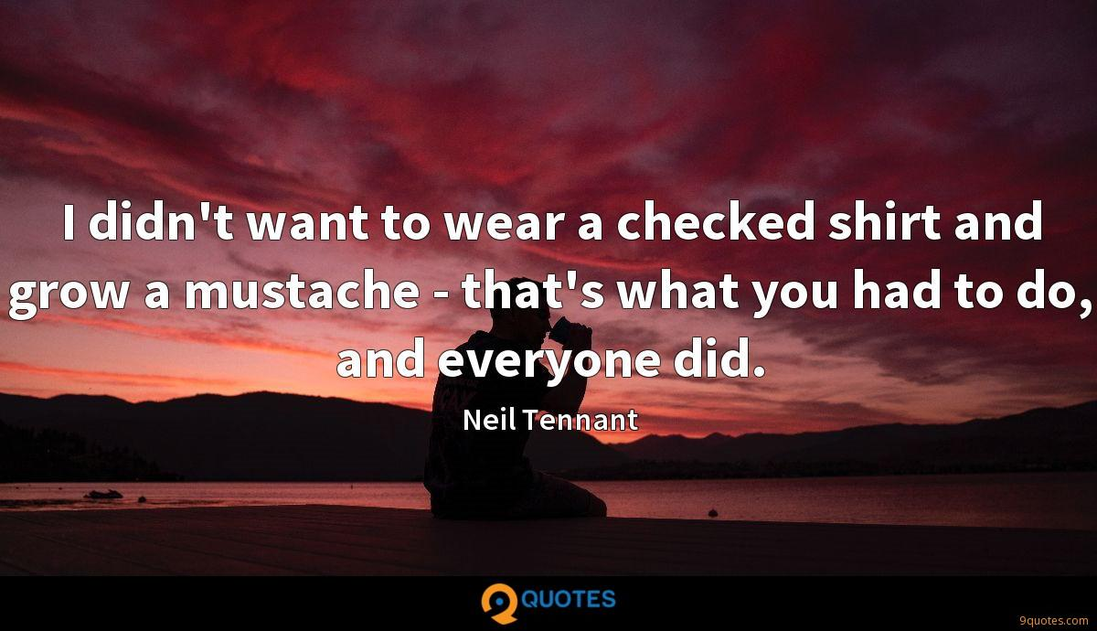I didn't want to wear a checked shirt and grow a mustache - that's what you had to do, and everyone did.