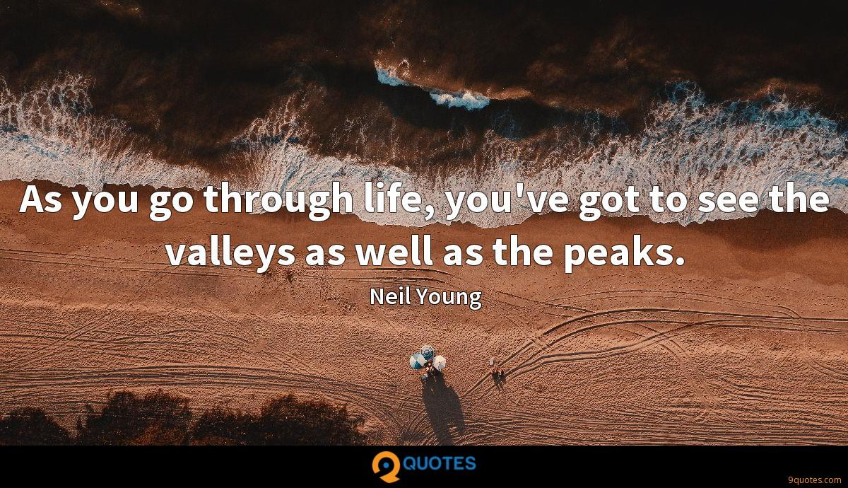 As you go through life, you've got to see the valleys as well as the peaks.