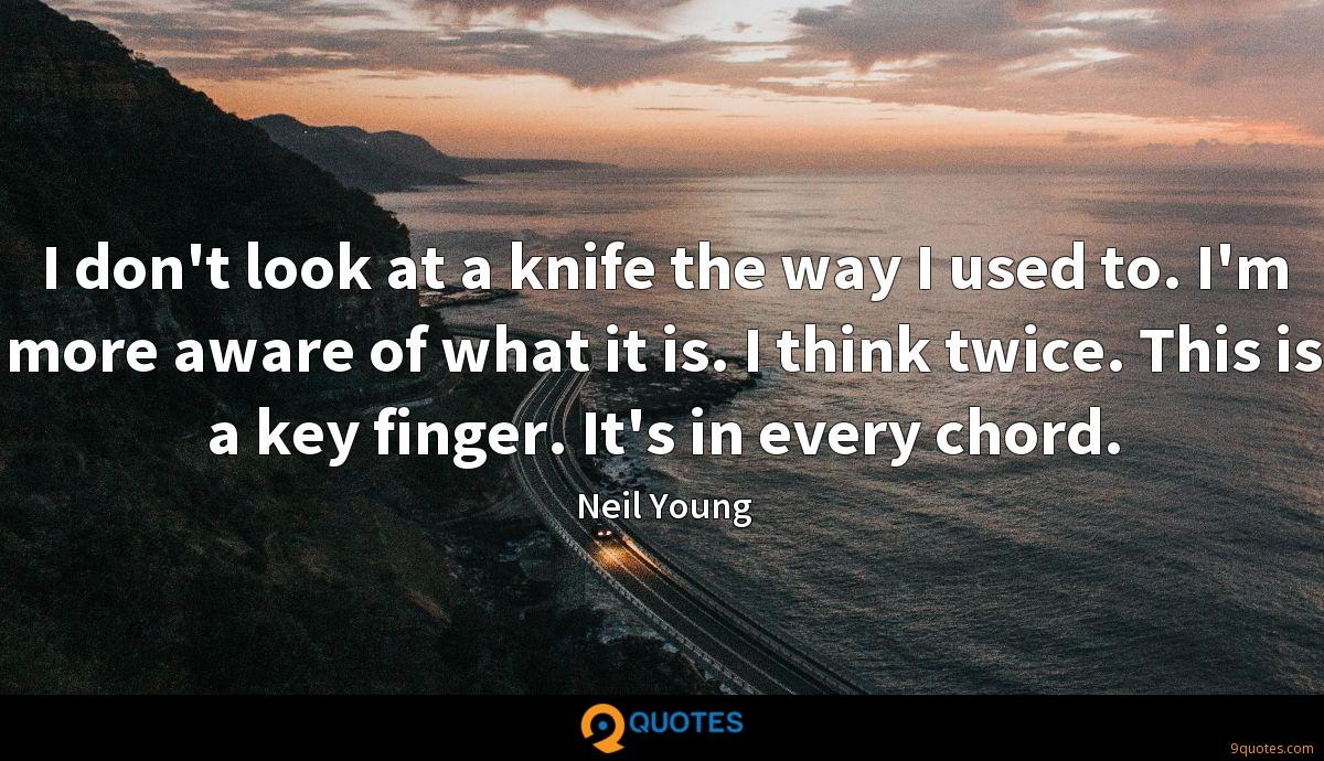 I don't look at a knife the way I used to. I'm more aware of what it is. I think twice. This is a key finger. It's in every chord.