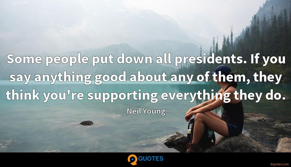 Some people put down all presidents. If you say anything good about any of them, they think you're supporting everything they do.