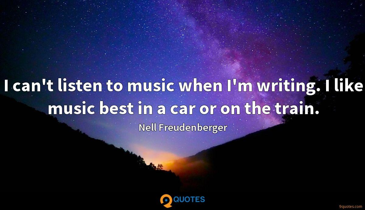 I can't listen to music when I'm writing. I like music best in a car or on the train.