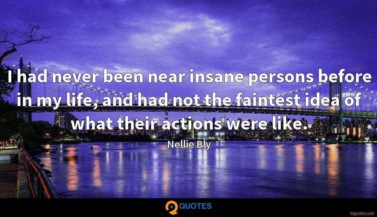 I had never been near insane persons before in my life, and had not the faintest idea of what their actions were like.