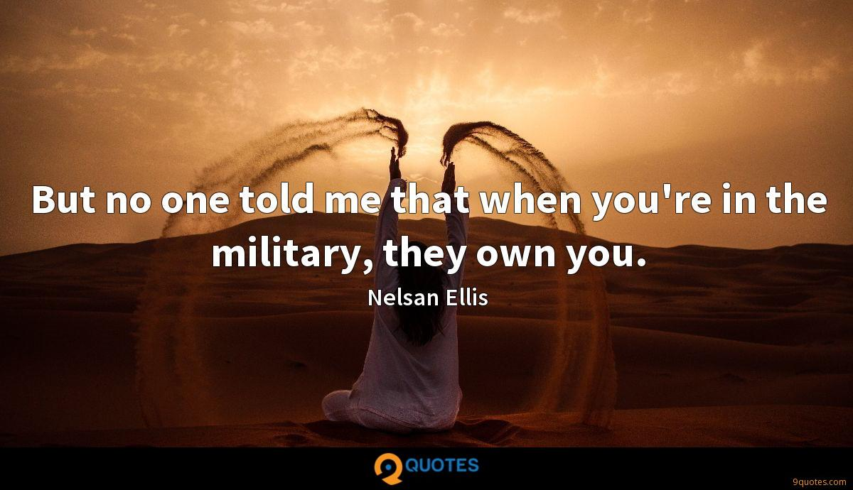 But no one told me that when you're in the military, they own you.