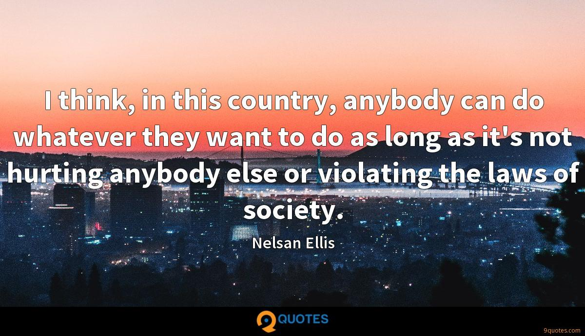 I think, in this country, anybody can do whatever they want to do as long as it's not hurting anybody else or violating the laws of society.