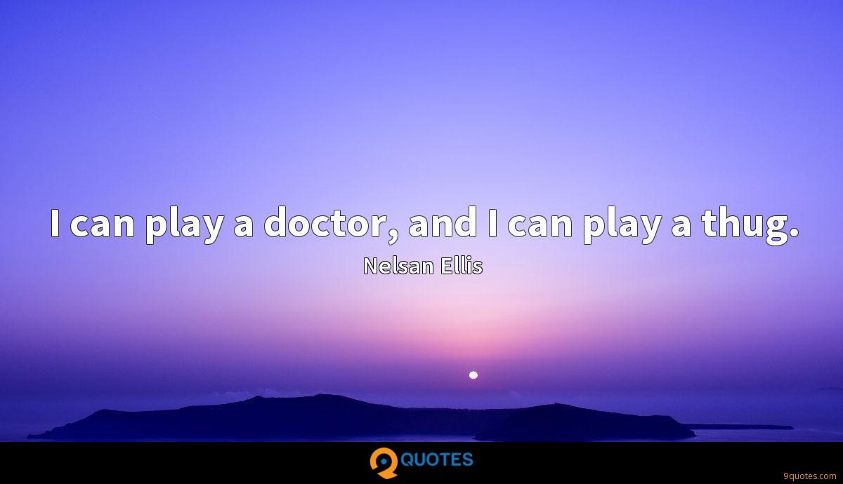 I can play a doctor, and I can play a thug.